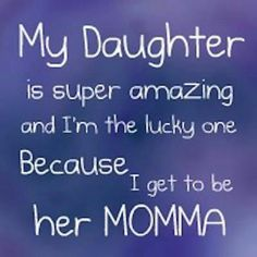 """My daughter is super amazing and I'm the lucky one because I get to be her momma"". #daughter, quotes about daughters & mothers"