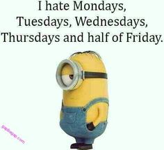 I hate Mondays, Tuesdays, Wednesdays, Thursdays and half of Friday Minion Jokes, Minions Quotes, Minions 1, Funny Minion Pictures, I Hate Mondays, Clever Quotes, Think, Work Quotes, Twisted Humor