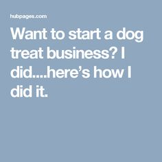 Want to start a dog treat business? I did....here's how I did it.