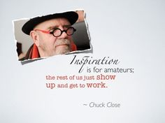 Inspiration is for amateurs. The rest of us just show up and get to work. Quick Quotes, Great Quotes, Me Quotes, Chuck Close, Ode To Joy, Say That Again, Creative Posters, Artist Life, Pen And Paper