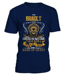 # I'm Bradly .  I am Bradly. I am a big cup of wonderful covered in awesome sauce with a splash of sassy, dash of crazy