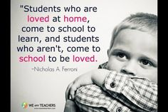 Students who are loved at home, come to school to learn. Students who aren't, come to school to be loved.  -Nicholas Ferroni