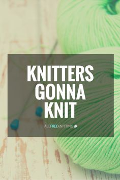 Knitters gonna knit, knit, knit!