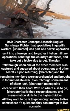 D&D Character Concept: Assassin Rogue] Gunslinger Fighter that specializes in guerilla warfare. [Character] was part of a covert operation sent into a foreign land to gather intel on military operations, sabotage the country's defenses, and take out a high-value ta... #dungeonsdragons #gaming #dnd #dandd #dungeonsanddragons #character #characterconcept #concept #hot #spicy #4chan #cringe #reddit #greentext #tagwhoring #tumblr #ifunny #assassin #fighter #specializes #guerilla #warfare #meme