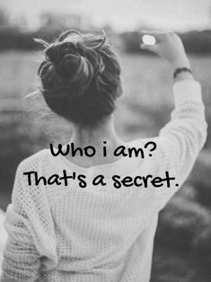 Who i am? Thats a secret. You have to keep a little something to yourself. quotes quote girl girly quotes girl quotes girl sayings secret girl quotes and sayings