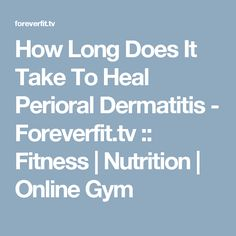 How Long Does It Take To Heal Perioral Dermatitis - Foreverfit.tv :: Fitness | Nutrition | Online Gym