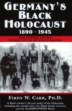 Germany's Black Holocaust, 1890-1945: The Untold Truth! by Firpo W. Carr, PhD. In the 1890s Blacks were tortured in German concentration camps in SW Africa...Colonial German doctors conducted unspeakable medical experiments on these emaciated helpless Africans decades before such atrocities were ever visited upon the Jews.Thousands of Africans were massacred...many years before there were ever any other unfortunate victims—Jew or Gentile—of the Holocaust.