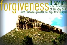 Forgiveness it seems is the subtle blending of our very best with that which provides the stage for its display.