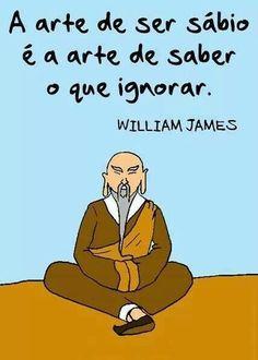 A arte de ser sábio é a arte de sabe o que ignorar.  William James