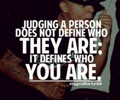 judging a person doesn't define who they are , it defines who you are