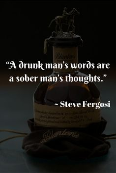"""A drunk man's words are a sober man's thoughts."" ~ Steve Fergosi"