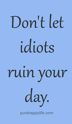 Truth ruin quotes life quote let idiots ruin your day advice truths Witty Quotes, Uplifting Quotes, Short Quotes, Meaningful Quotes, Best Quotes, Love Quotes, Inspirational Quotes, Short Sayings, Motivational Quotes