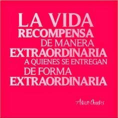 La vida recompensa de manera extraordinaria a quienes se entregan de forma extraordinaria.