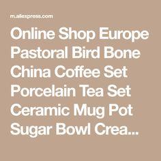 Online Shop Europe Pastoral Bird Bone China Coffee Set Porcelain Tea Set Ceramic Mug Pot Sugar Bowl Creamer Teapot Teatime Party Coffee Cup | Aliexpress Mobile