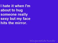 I hate it when I'm about to hug someone really sexy but my face hits the mirror. it's rough.