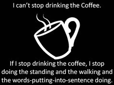 I can't stop drinking the coffee - hahhaaha
