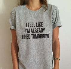 New Women T shirt I Feel Like I'm Already Tired Tomorrow Cotton Casual Funny Shirt For Lady Gray Tee Hipster Harajuku Tops Shirts & Tops, Funny Shirts, Tee Shirts, Band Shirts, Do It Yourself Inspiration, Mode Inspiration, Tattoo Inspiration, T Shirt Hipster, Hipster Grunge