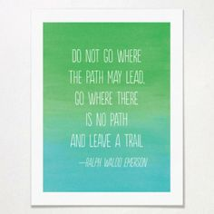 Go where there is no path, and leave a trail.
