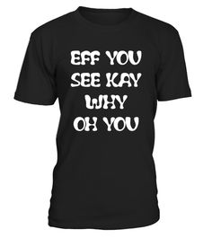 # Eff you see kay why oh you funny T-shirt .   Eff You See Kay Why Oh You - Funny Tshirt, t-shirt for papa, the best t-shirt, best funny t-shirt, top beautiful t-shirt gift for birthday, gift for man, gift for woman, gift for girl, gift for boy, gift for parent, gift for grandparent, t-shirt for man, t-shirt for woman, t-shirt for birthday, t-shirt for girl, t-shirt for boy, t-shirt for parent, t-shirt for mama TIP: If you buy 2 or more (hint: make a gift for someone or team up) you'll save…