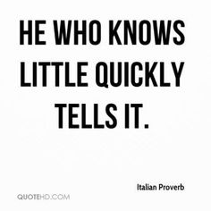 He who knows little quickly tells it. Italian Proverb. More Italian Proverb Quotes on www.quotehd.com