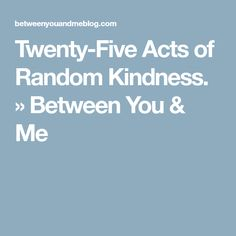 Twenty-Five Acts of Random Kindness. » Between You & Me