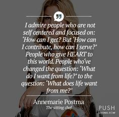 I admire people who are not self centered and focused on: 'How can I get? But 'How can I contribute, how can I serve?' People who give HEART to this world. People who've changed the question: 'What do I want from life?' to the question: 'What does life want from me?'