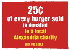 We proudly contribute 25¢ of every burger sold to ACT for Alexandria.  When you purchase your burger, you decide which of the charities will receive the contribution from your order.