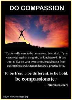If you really want to be courageous, independent, original . . . do compassion.