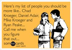 Here's my list of people you should be more like... Chad Kroeger, Daniel Adair, Mike Kroeger and Ryan Peake.... Call me when you figure that out.... Nickelback ecards and memes.