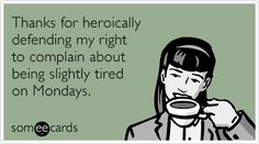 Thanks for heroically defending my right to complain about being slightly tired on Mondays.