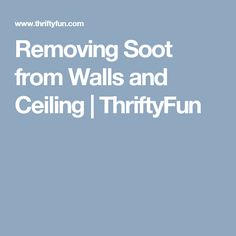Removing Soot From Walls And Ceiling Thriftyfun