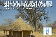 The test of our progress is not whether we add more to the abundance of those who have much; it is whether we provide enough for those who have too little. -FDR
