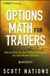 Options Math for Traders: How To Pick the Best Option Strategies for Your Market Outlook (Wiley Trading) by Scott Nations. A practical guide to the math behind options and how that knowledge can improve your trading performance  No book on options can guarantee success, but if a trader understands and utilizes option math effectively, good things are going to happen.  Click The Pic!