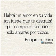 Habrá un amor en tu vida tan fuerte que te destruirá por completo. Después sólo amarás por trozos. –Benjamín Griss