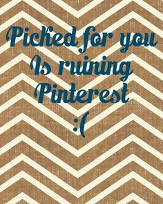 Picked for you is ruining Pinterest. Stop suggested pins.  Seriously.  Stop. | Agreed. It gets to the point where it's more frustrating to visit pinterest and try to sort through all the suggested pins for actual pins than to just, you know, not.