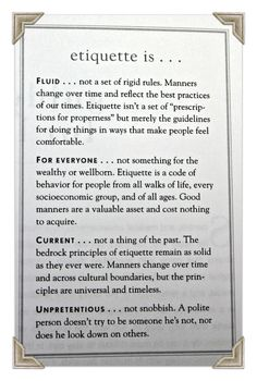 Etiquette is.... Fluid (not a set of rigid rules) / For Everyone (a code of behavior for people from all walks of life) / Current (Manners change over time, but the principles of respect, consideration, & honesty are timeless.) / Unpretentious (not snobbish)