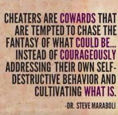 Cheaters are cowards that are tempted to chase the fantasy of what could be… instead of courageously addressing their own self-destructive behavior and cultivating what is. - Steve Maraboli I wonder if this is true. I need to think on that Great Quotes, Quotes To Live By, Inspirational Quotes, Wisdom Quotes, Lost Quotes, Affirmation Quotes, Truth Quotes, Awesome Quotes, Daily Quotes