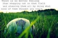 There is no better feeling than stepping out on that field and stunning them all by doing what none of them thought you could.