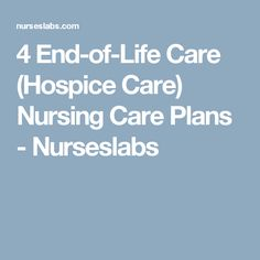 4 End-of-Life Care (Hospice Care) Nursing Care Plans - Nurseslabs Hospice Nurse, Nursing Care Plan, Acute Care, Life Care, End Of Life, Life Plan, Nclex, Care Plans, How To Plan