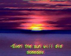 ~even the sun will dies someday~
