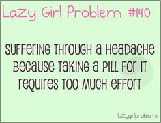Suffering through a headache because taking a pill for it requires too much effort