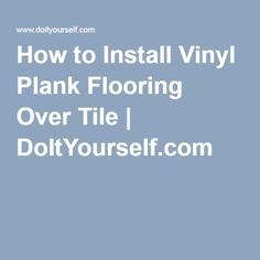 How to Install Vinyl Plank Flooring Over Tile | DoItYourself.com