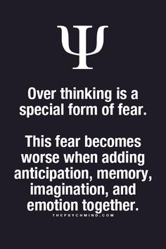 Over thinking is a special form of fear. This fear becomes worse when adding anticipation, memory, imagination, and emotion together.
