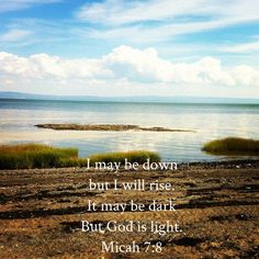 Micah 7:8 ~ I may be down but I will rise, it may be dark but God is light.....