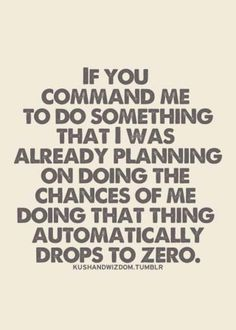 If you command me to do something I had already planned on doing the chances of me doing it drops to zero.