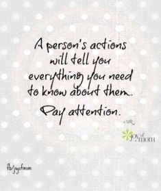 A persons actions will tell you everything you need to know about them. Pay attention. #joyofmom #true #life. For more quotes ---> www.thejoyofmom.com