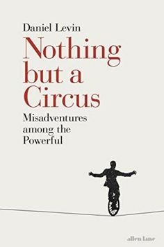 Nothing but a Circus by Daniel Levin. In this eye-opening exploration of the human weaknesses for power, Daniel Levin takes us on a hilarious journey through the absurd world of our global elites, drawing unforgettable sketches of some of the puppets who stand guard, and the jugglers and conjurers employed within. Most spectacular of all, however, are the astonishing contortions performed by those closest to the top in order to maintain the illusion of integrity, decency, and public service.
