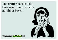 The trailer park called, they want their favorite neighbor back. #ecards