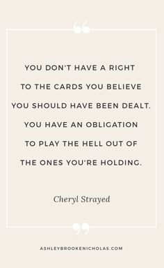"Best Cheryl Strayed quotes | ""You don't have a right to the cards you believe you should have been dealt. You have an obligation to play the hell out of the ones you're holding."""