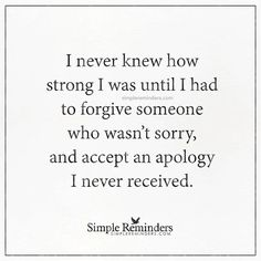 Best Quotes about Strength I never knew how strong I was until I had to forgive someone who wasn't sorr Missing Family Quotes, Great Quotes, Quotes To Live By, Me Quotes, Inspirational Quotes, Loss Quotes, Simple Quotes, Random Quotes, Motivational Quotes